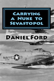 Carrying a Nuke to Sevastopol: One Pilot, One Engine, and One Plutonium Bomb ebook by Daniel Ford