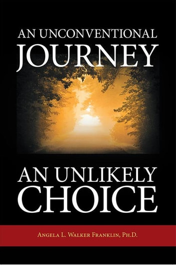 An Unconventional Journey….. an Unlikely Choice ebook by Angela L. Walker Franklin Ph.D.