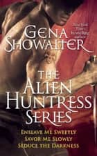 Gena Showalter - The Alien Huntress Series: Enslave Me Sweetly, Savor Me Slowly, Seduce the Darkness ebook by Gena Showalter