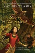 Hawksmaid - The Untold Story of Robin Hood and Maid Marian ebook by Kathryn Lasky