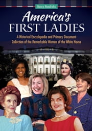 America's First Ladies: A Historical Encyclopedia and Primary Document Collection of the Remarkable Women of the White House - A Historical Encyclopedia and Primary Document Collection of the Remarkable Women of the White House ebook by Nancy Hendricks