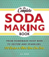 The Complete Soda Making Book - From Homemade Root Beer to Seltzer and Sparklers, 100 Recipes to Make Your Own Soda ebook by Jill Houk