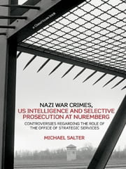 Nazi War Crimes, US Intelligence and Selective Prosecution at Nuremberg - Controversies Regarding the Role of the Office of Strategic Services ebook by Michael Salter