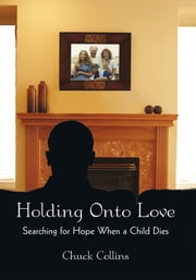 Holding Onto Love - Searching for Hope When a Child Dies ebook by Chuck Collins