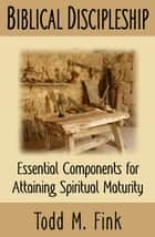 Biblical Discipleship: Essential Components for Attaining Spiritual Maturity ebook by Dr. Todd M. Fink