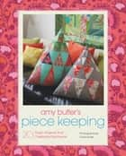 Amy Butler's Piece Keeping - 20 Stylish Projects that Celebrate Patchwork ebook by Amy Butler, David Butler