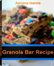 Granola Bar Recipe - Healthy Granola Bar Recipe, Chewy Granola Bar Recipe, Homemade Granola Bar Recipe, Peanut Butter Granola Bar Recipe ebook by Adriana Garcia