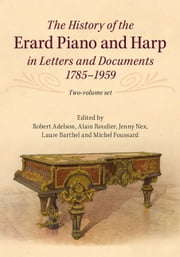 The History of the Erard Piano and Harp in Letters and Documents, 1785–1959 ebook by Robert Adelson,Alain Roudier,Jenny Nex,Laure Barthel,Michel Foussard