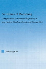 An Ethics of Becoming - Configurations of Feminine Subjectivity in Jane Austen Charlotte Bronte, and George Eliot ebook by San Jeong Cho