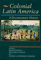 Colonial Latin America - A Documentary History ebook by Kenneth Mills, William B. Taylor, Sandra Lauderdale Graham