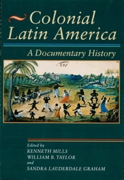 Colonial Latin America - A Documentary History ebook by Kenneth Mills,William B. Taylor,Sandra Lauderdale Graham