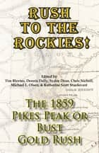 Rush to the Rockies! The 1859 Pikes Peak or Bust Gold Rush ebook by Tim Blevins,Dennis Daily,Sydne Dean,Chris Nicholl,Michael L. Olsen,Katherine Scott Sturdevant