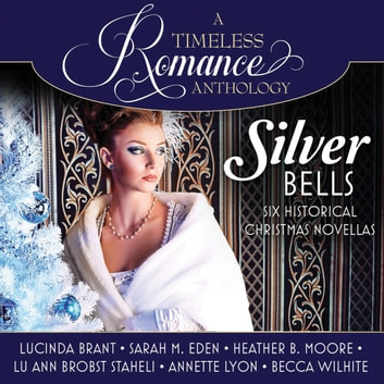Silver Bells Collection - Six Historical Christmas Novellas audiobook by Lucinda Brant,Sarah M. Eden,Annette Lyon,Becca Wilhite,Heather B. Moore,Lu Ann Brobst Staheli