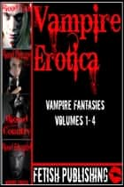 Vampire Erotica: Vampire Fantasies Volumes 1-4 (Erotica Anthologies - Volume 2) ebook by Fetish Publishing