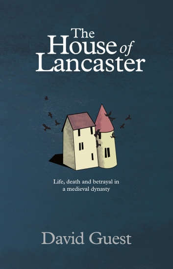 The House of Lancaster - Life, death and betrayal in a medieval dynasty ebook by David Guest