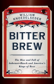 Bitter Brew - The Rise and Fall of Anheuser-Busch and America's Kings of Beer ebook by William Knoedelseder