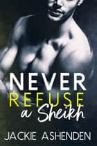 Never Refuse a Sheikh ebook by Jackie Ashenden
