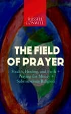 THE FIELD OF PRAYER: Health, Healing, and Faith + Praying for Money + Subconscious Religion ebook by Russell Conwell