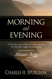 Morning and Evening - A New Edition of the Classic Devotional Based on The Holy Bible, English Standard Version ebook by Charles H. Spurgeon,Alistair Begg,Alistair Begg