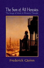 The Sum of All Heresies - The Image of Islam in Western Thought ebook by Frederick Quinn