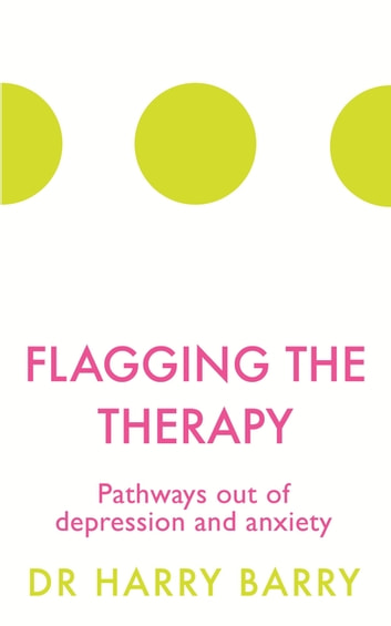 Flagging the Therapy - Pathways out of depression and anxiety ebook by Dr Harry Barry