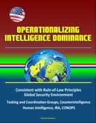 Operationalizing Intelligence Dominance: Consistent with Rule-of-Law Principles, Global Security Environment, Tasking and Coordination Groups, Counterintelligence, Human Intelligence, IRA, CONOPS ebook by Progressive Management