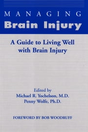 Managing Brain Injury: A Guide to Living Well with Brain Injury ebook by Michael R. Yochelson, M.D.