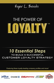 The Power of Loyalty - 10 Essential Steps to Build a Successful Customer Loyalty Strategy ebook by Roger Brooks