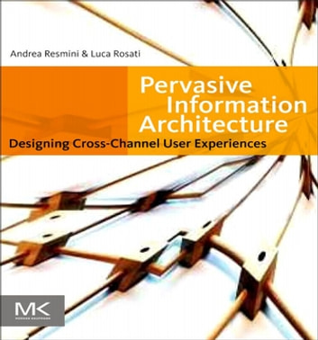 Pervasive Information Architecture - Designing Cross-Channel User Experiences ebook by Andrea Resmini,Luca Rosati
