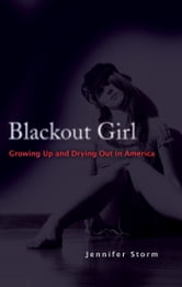 Blackout Girl - Growing Up and Drying Out in America ebook by Jennifer Storm