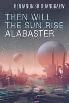 Then Will the Sun Rise Alabaster ebook by Benjanun Sriduangkaew