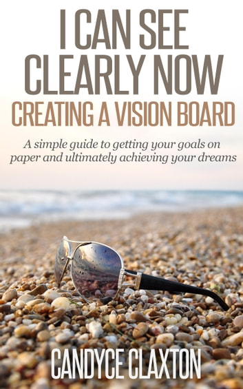 I Can See Clearly Now: Creating a Vision Board ebook by Candyce Claxton