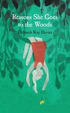 Reasons She Goes to the Woods ebook by Deborah Kay Davies