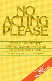No Acting Please - A Revolutionary Approach to Acting and Living ebook by Eric Morris