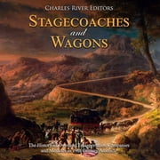 Stagecoaches and Wagons: The History of Overland Transportation Companies and Methods in 19th Century America audiobook by Charles River Editors