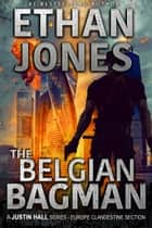 The Belgian Bagman: A Justin Hall Spy Thriller - Action, Mystery, International Espionage and Suspense - Book 11 ebook by Ethan Jones