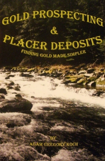 Gold Prospecting & Placer Deposits: Finding Gold Made Simpler ebook by Adam Koch