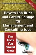 The Truth About Management and Consulting Jobs - How to Job-Hunt and Career-Change for Management and Consulting Jobs - The Facts You Should Know ebook by Brad Andrews