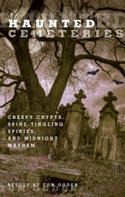 Haunted Cemeteries - Creepy Crypts, Spine-Tingling Spirits, and Midnight Mayhem ebook by Tom Ogden