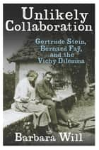 Unlikely Collaboration - Gertrude Stein, Bernard Faÿ, and the Vichy Dilemma ebook by Barbara Will