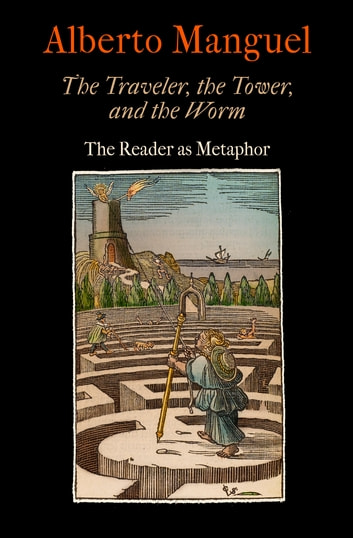 The Traveler, the Tower, and the Worm - The Reader as Metaphor ebook by Alberto Manguel