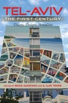 Tel-Aviv, the First Century - Visions, Designs, Actualities ebook by Maoz Azaryahu, S. Ilan Troen