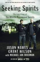 Seeking Spirits ebook by Jason Hawes,Grant Wilson,Michael Jan Friedman