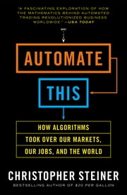 Automate This - How Algorithms Took Over Our Markets, Our Jobs, and the World ebook by Christopher Steiner