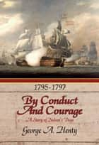 BY CONDUCT AND COURAGE: A Story Of The Days Of Nelson ebook by George A. Henty