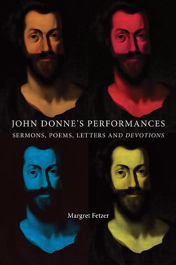 John Donne's Performances - Sermons, poems, Letters and devotions ebook by Margret Fetzer