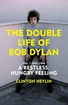 The Double Life of Bob Dylan Vol. 1 - A Restless Hungry Feeling: 1941-1966 ebook by Clinton Heylin