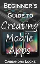Beginner's Guide to Creating Mobile Apps ebook by Cassandra Locke