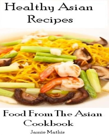 Healthy Asian Recipes: Food From The Asian Cookbook ebook by Jamie Mathis