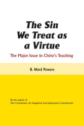 The Sin We Treat as a Virtue - The Major Issue in Christ's Teaching ebook by B. Ward Powers